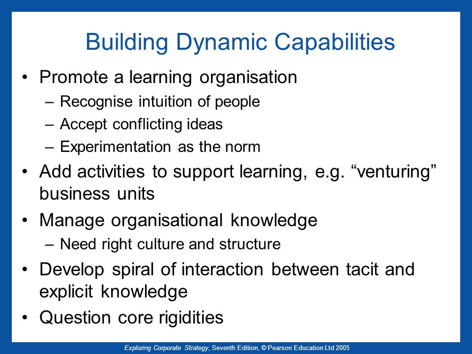 Exploring Corporate Strategy, Seventh Edition, © Pearson Education Ltd 2005 Building Dynamic Capabilities Promote a learning organisation –Recognise i