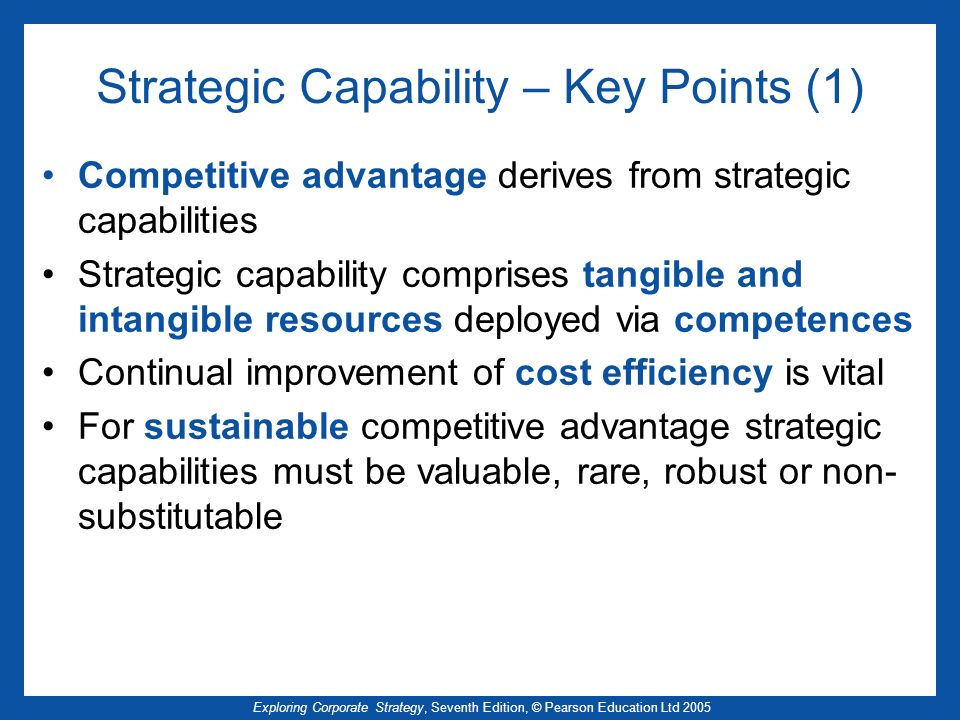 Exploring Corporate Strategy, Seventh Edition, © Pearson Education Ltd 2005 Strategic Capability – Key Points (1) Competitive advantage derives from s