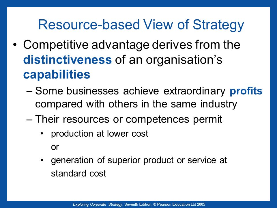 Exploring Corporate Strategy, Seventh Edition, © Pearson Education Ltd 2005 Organisational Knowledge (2) Sharing of knowledge and experience is a social process Knowledge exchange requires trust Explicit knowledge – codified and objective, transmitted in formal systematic ways Tacit knowledge – personal, context-specific, hard to formalise and communicate IT facilitation of knowledge sharing is of limited benefit The more formal and systematic the system, the greater the danger of imitation