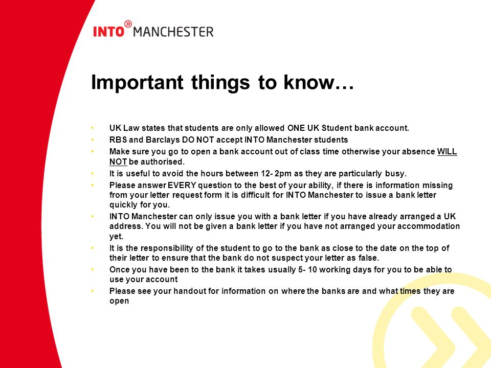 Important things to know… UK Law states that students are only allowed ONE UK Student bank account. RBS and Barclays DO NOT accept INTO Manchester stu
