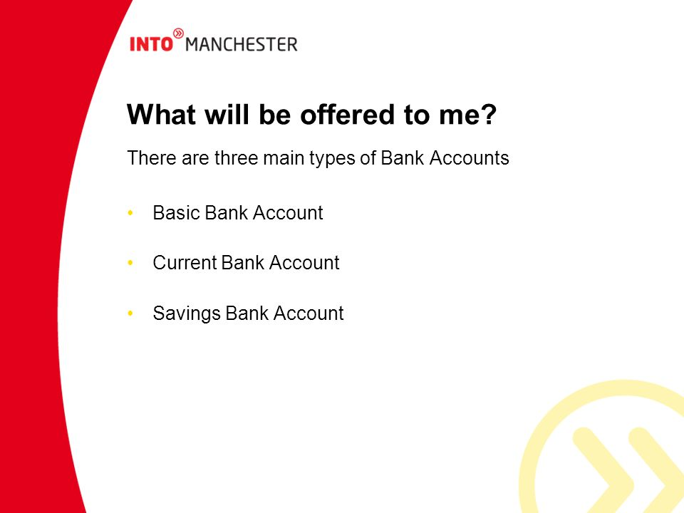 What will be offered to me? There are three main types of Bank Accounts Basic Bank Account Current Bank Account Savings Bank Account