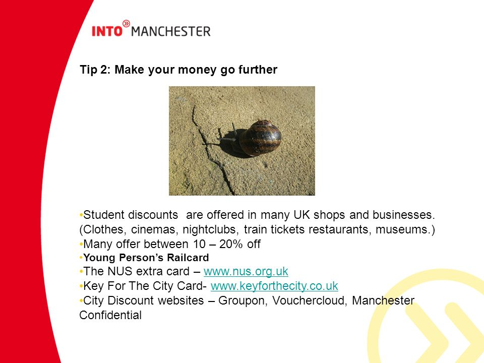 Tip 2: Make your money go further Student discounts are offered in many UK shops and businesses. (Clothes, cinemas, nightclubs, train tickets restaura