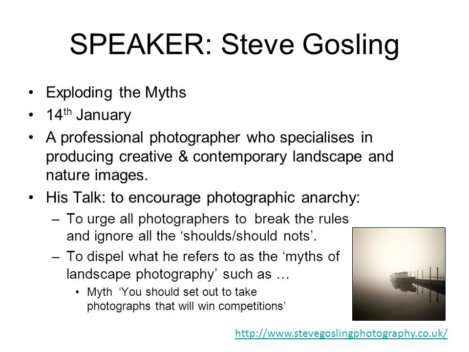 SPEAKER: Steve Gosling Exploding the Myths 14 th January A professional photographer who specialises in producing creative & contemporary landscape and nature images.
