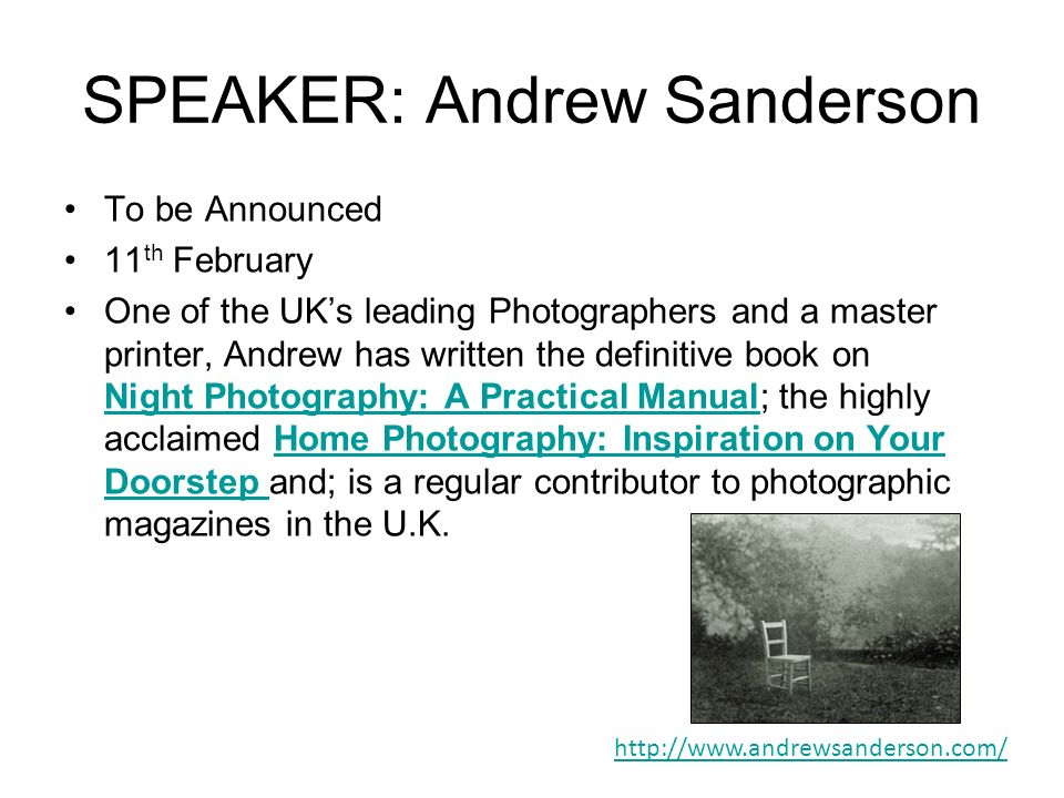 SPEAKER: Andrew Sanderson To be Announced 11 th February One of the UKs leading Photographers and a master printer, Andrew has written the definitive book on Night Photography: A Practical Manual; the highly acclaimed Home Photography: Inspiration on Your Doorstep and; is a regular contributor to photographic magazines in the U.K.