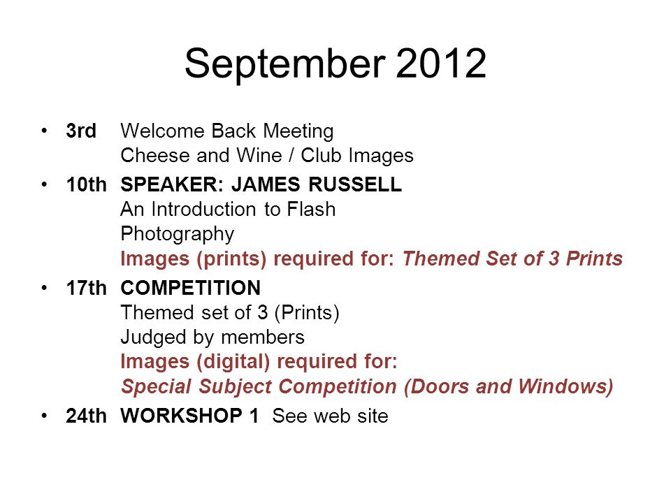 September rd Welcome Back Meeting Cheese and Wine / Club Images 10thSPEAKER: JAMES RUSSELL An Introduction to Flash Photography Images (prints) required for: Themed Set of 3 Prints 17thCOMPETITION Themed set of 3 (Prints) Judged by members Images (digital) required for: Special Subject Competition (Doors and Windows) 24thWORKSHOP 1 See web site