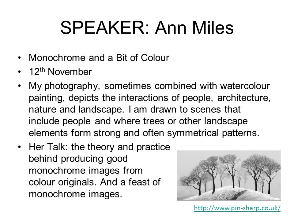 SPEAKER: Ann Miles Monochrome and a Bit of Colour 12 th November My photography, sometimes combined with watercolour painting, depicts the interactions of people, architecture, nature and landscape.