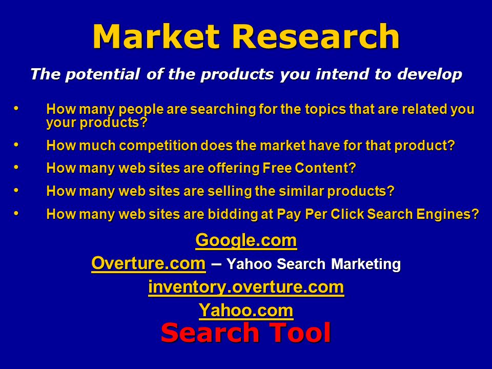 Market Research The potential of the products you intend to develop How many people are searching for the topics that are related you your products.
