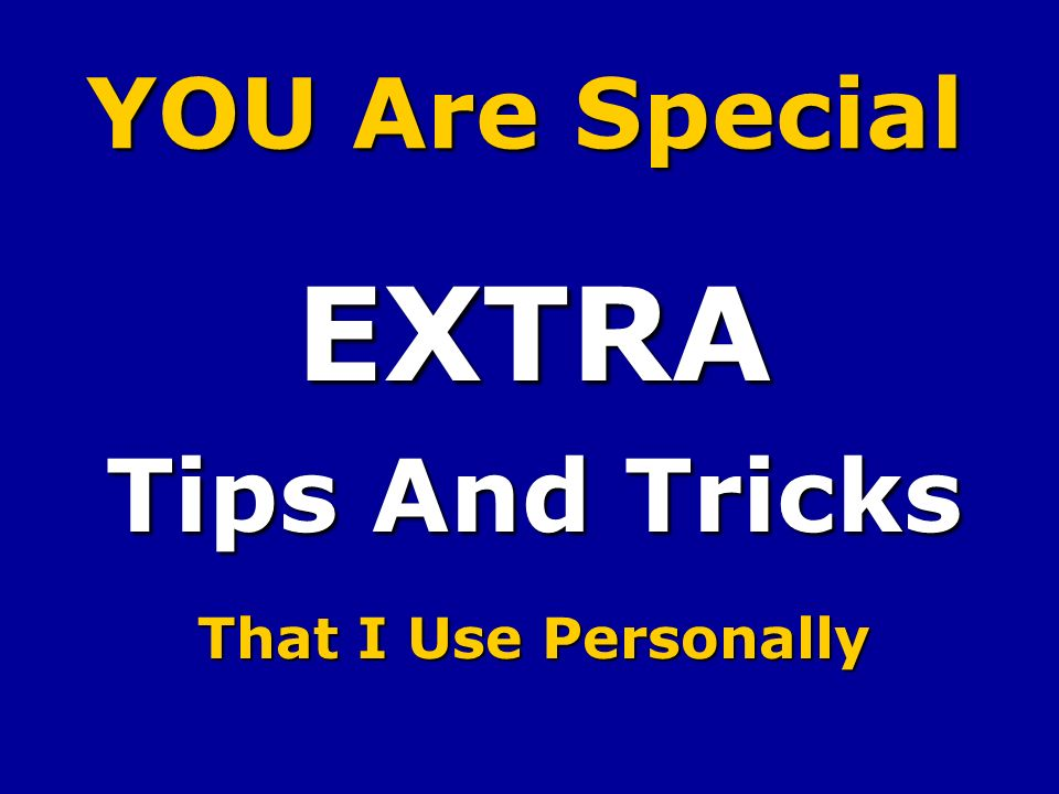 YOU Are Special EXTRA Tips And Tricks That I Use Personally