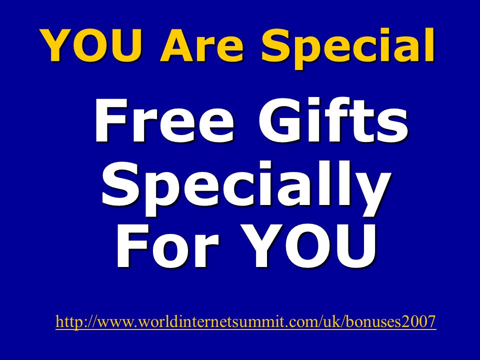 YOU Are Special Free Gifts Specially For YOU Free Gifts Specially For YOU http://www.worldinternetsummit.com/uk/bonuses2007