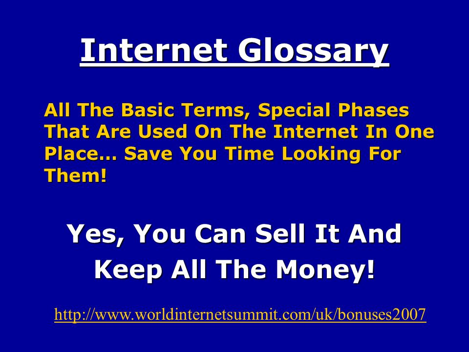 Internet Glossary All The Basic Terms, Special Phases That Are Used On The Internet In One Place… Save You Time Looking For Them.