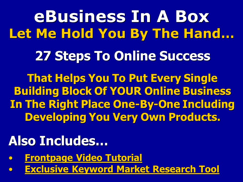 eBusiness In A Box Let Me Hold You By The Hand… 27 Steps To Online Success That Helps You To Put Every Single Building Block Of YOUR Online Business In The Right Place One-By-One Including Developing You Very Own Products.