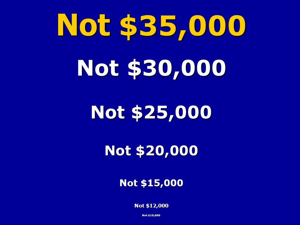 Not $35,000 Not $30,000 Not $25,000 Not $20,000 Not $15,000 Not $12,000 Not $10,000