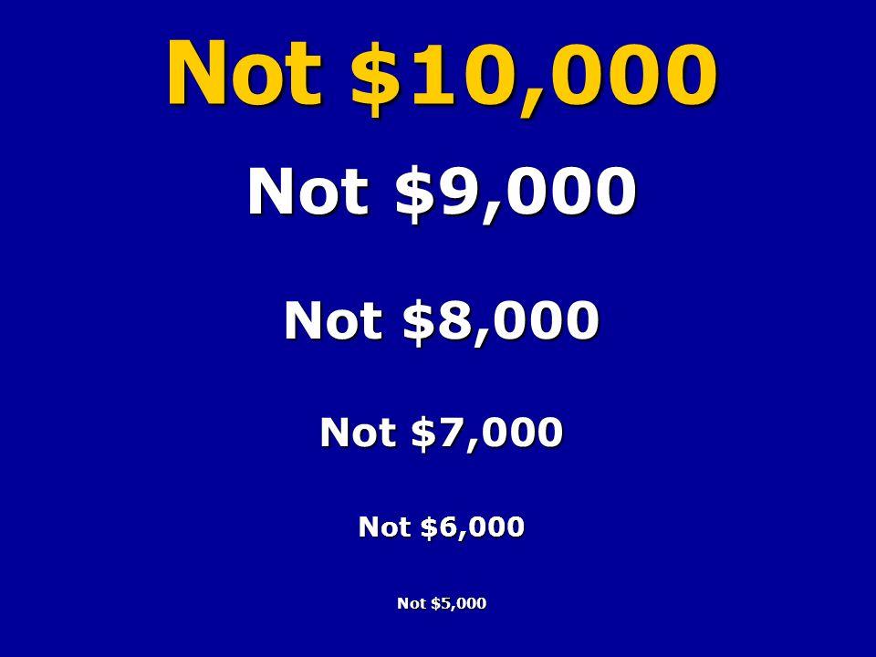 Not $9,000 Not $8,000 Not $7,000 Not $6,000 Not $5,000