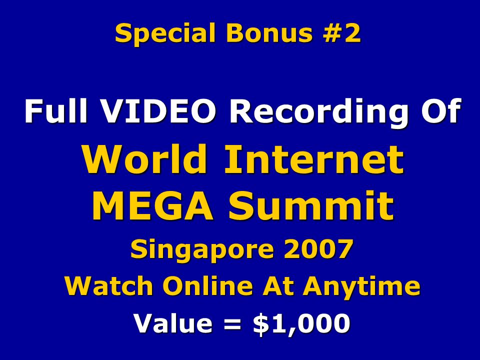 Special Bonus #2 Full VIDEO Recording Of World Internet MEGA Summit Singapore 2007 Watch Online At Anytime Value = $1,000