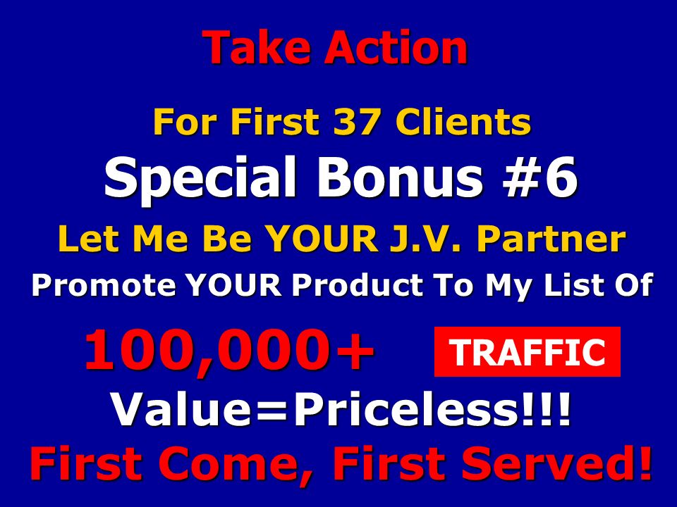 Take Action For First 37 Clients Special Bonus #6 Let Me Be YOUR J.V.