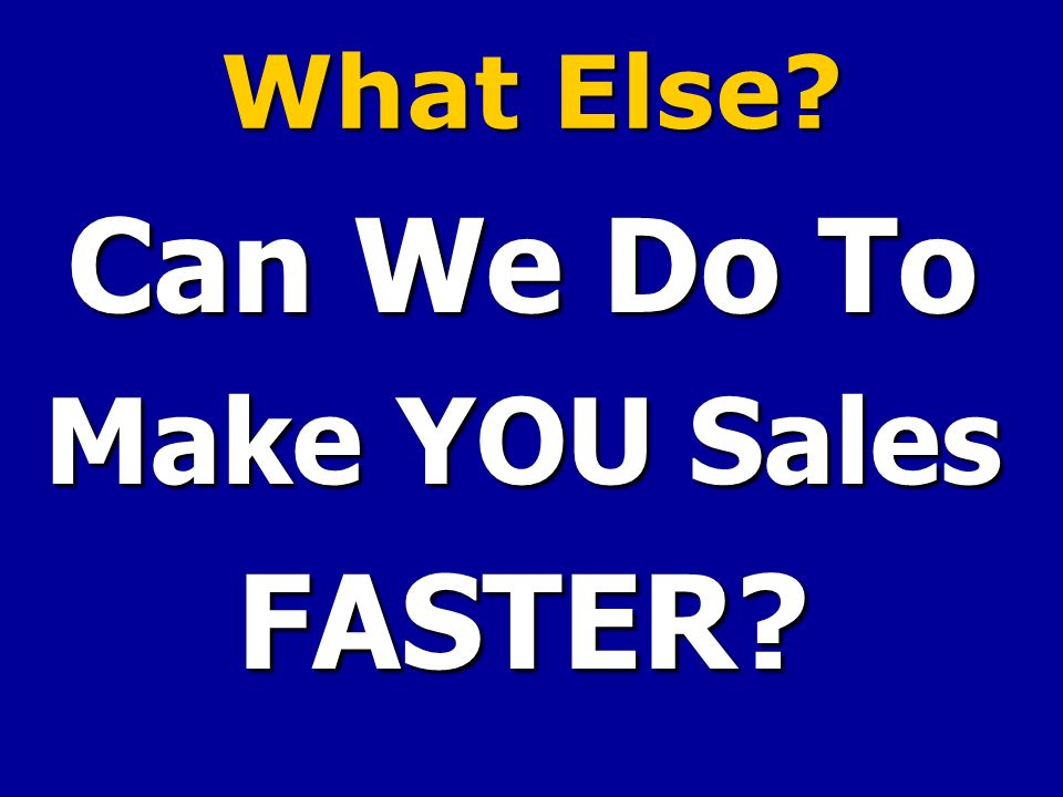 What Else? Can We Do To Make YOU Sales FASTER?