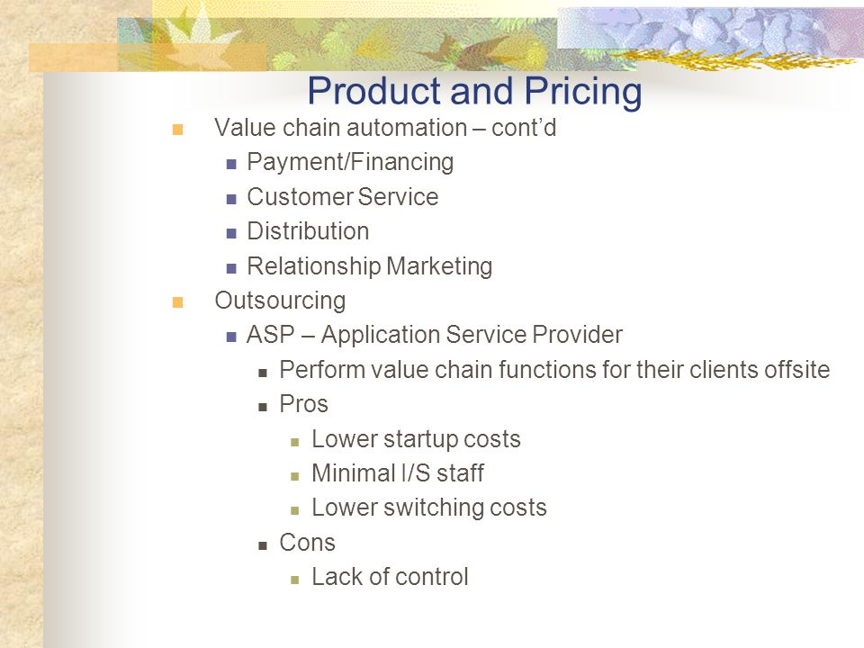 Value chain automation – contd Payment/Financing Customer Service Distribution Relationship Marketing Outsourcing ASP – Application Service Provider Perform value chain functions for their clients offsite Pros Lower startup costs Minimal I/S staff Lower switching costs Cons Lack of control Product and Pricing