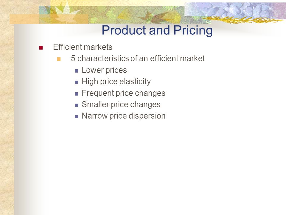 Efficient markets 5 characteristics of an efficient market Lower prices High price elasticity Frequent price changes Smaller price changes Narrow price dispersion Product and Pricing