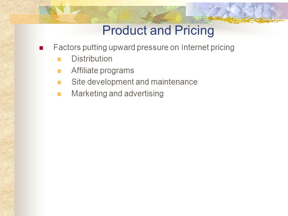 Factors putting upward pressure on Internet pricing Distribution Affiliate programs Site development and maintenance Marketing and advertising Product and Pricing