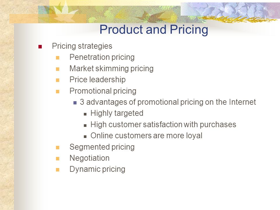 Pricing strategies Penetration pricing Market skimming pricing Price leadership Promotional pricing 3 advantages of promotional pricing on the Internet Highly targeted High customer satisfaction with purchases Online customers are more loyal Segmented pricing Negotiation Dynamic pricing Product and Pricing