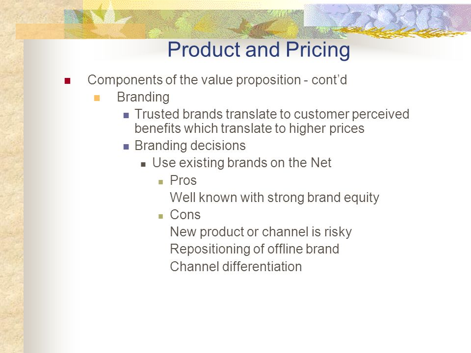 Components of the value proposition - contd Branding Trusted brands translate to customer perceived benefits which translate to higher prices Branding decisions Use existing brands on the Net Pros Well known with strong brand equity Cons New product or channel is risky Repositioning of offline brand Channel differentiation Product and Pricing