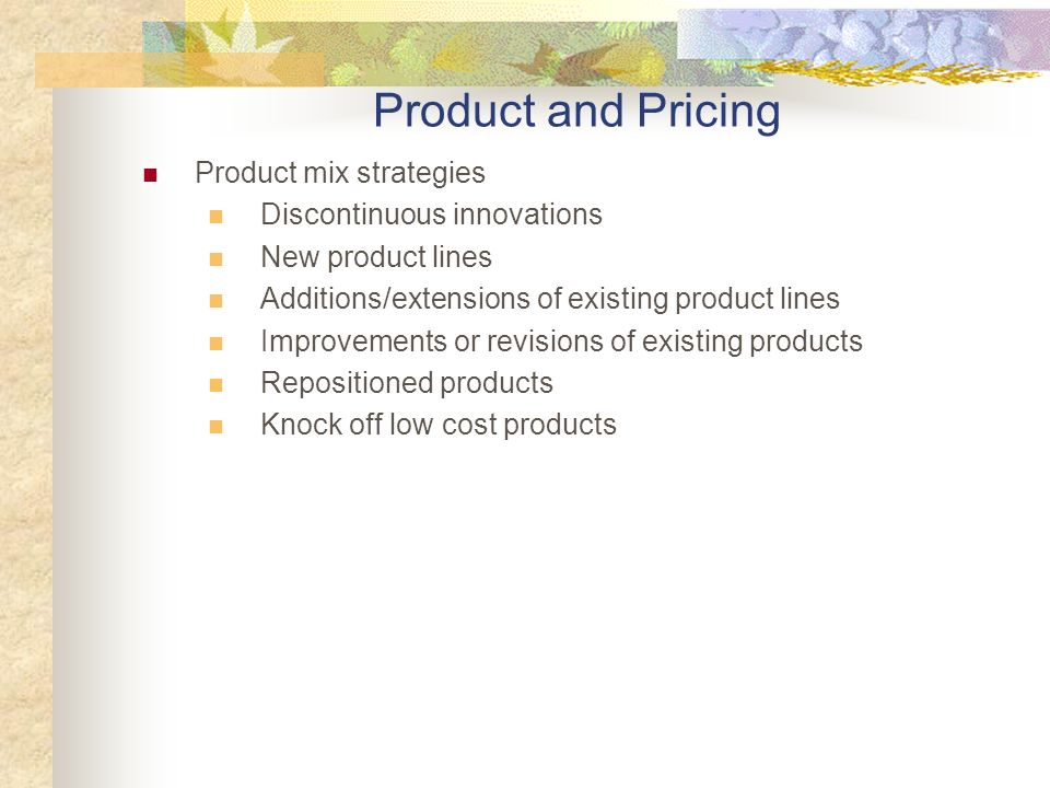 Product mix strategies Discontinuous innovations New product lines Additions/extensions of existing product lines Improvements or revisions of existing products Repositioned products Knock off low cost products Product and Pricing