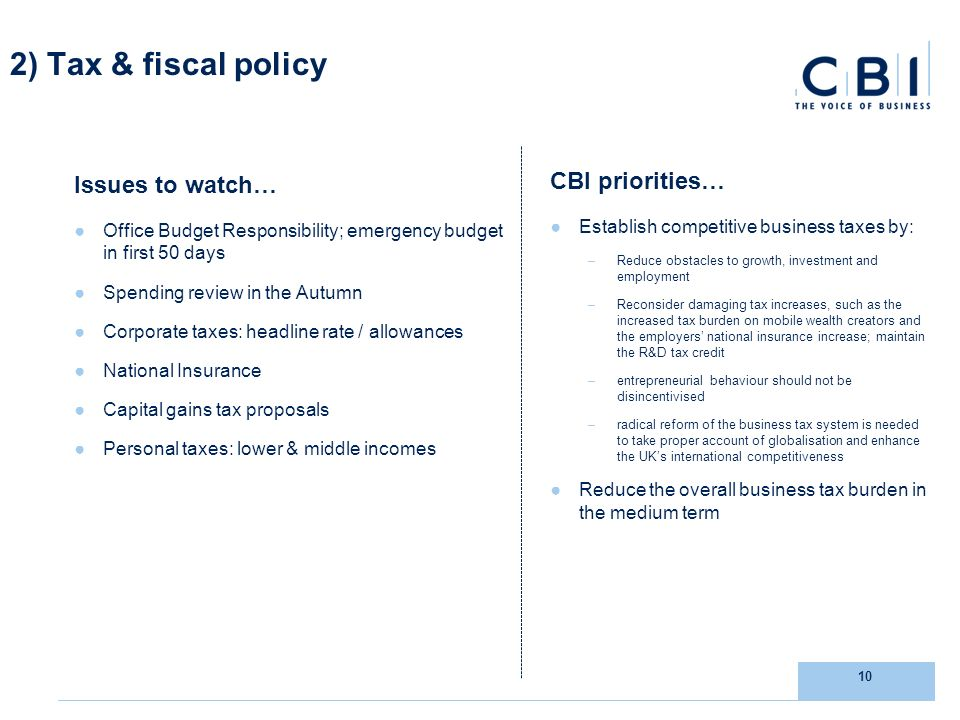 10 2) Tax & fiscal policy Issues to watch… Office Budget Responsibility; emergency budget in first 50 days Spending review in the Autumn Corporate taxes: headline rate / allowances National Insurance Capital gains tax proposals Personal taxes: lower & middle incomes CBI priorities… Establish competitive business taxes by: –Reduce obstacles to growth, investment and employment –Reconsider damaging tax increases, such as the increased tax burden on mobile wealth creators and the employers national insurance increase; maintain the R&D tax credit –entrepreneurial behaviour should not be disincentivised –radical reform of the business tax system is needed to take proper account of globalisation and enhance the UKs international competitiveness Reduce the overall business tax burden in the medium term