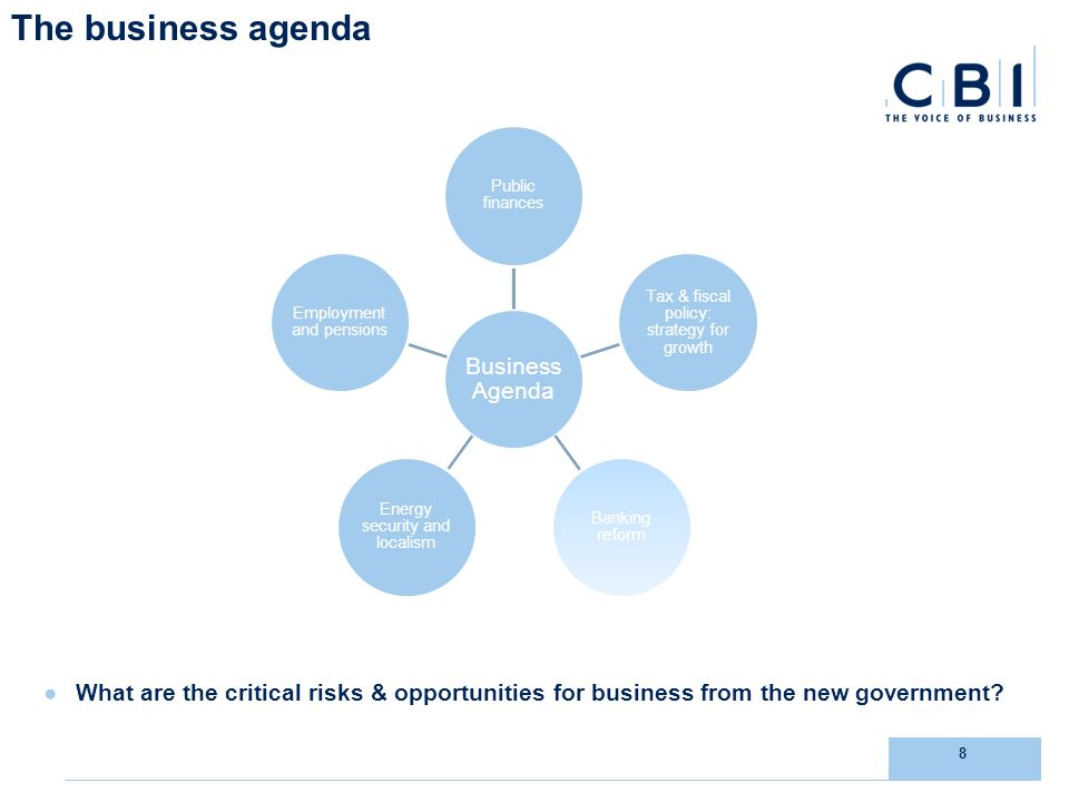8 The business agenda What are the critical risks & opportunities for business from the new government.