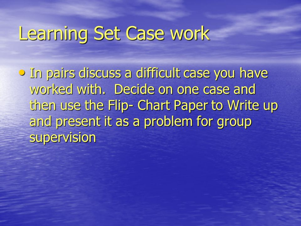 Learning Set Case work In pairs discuss a difficult case you have worked with.