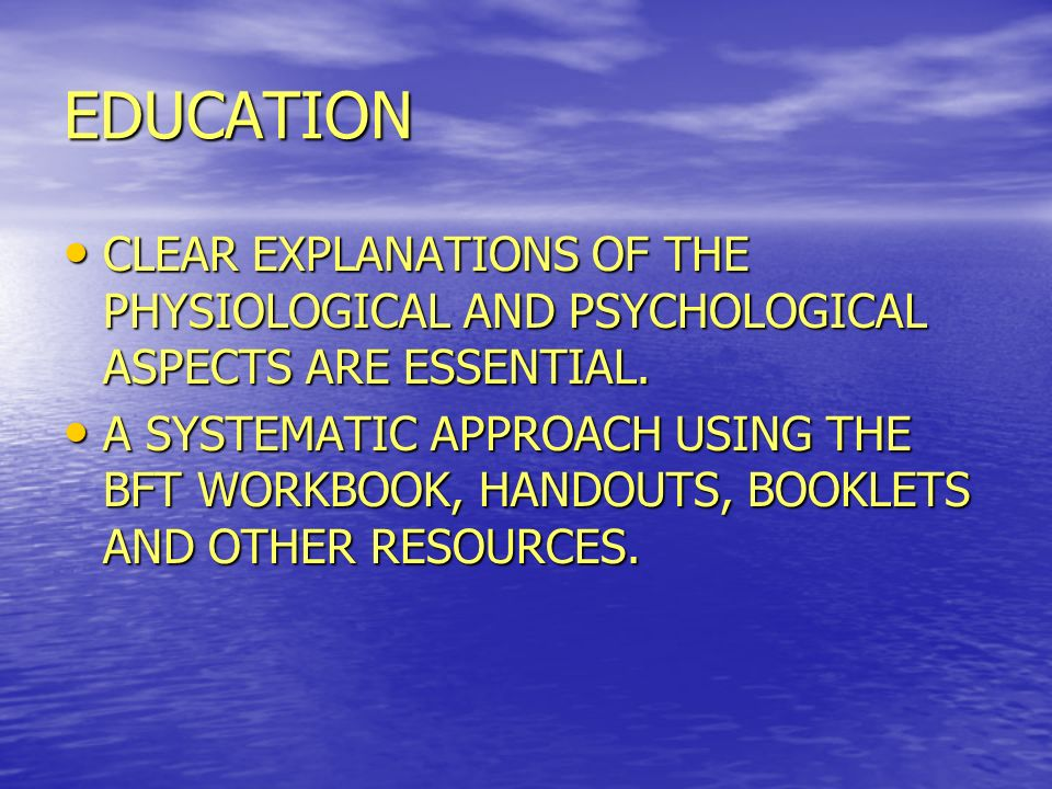 EDUCATION CLEAR EXPLANATIONS OF THE PHYSIOLOGICAL AND PSYCHOLOGICAL ASPECTS ARE ESSENTIAL.