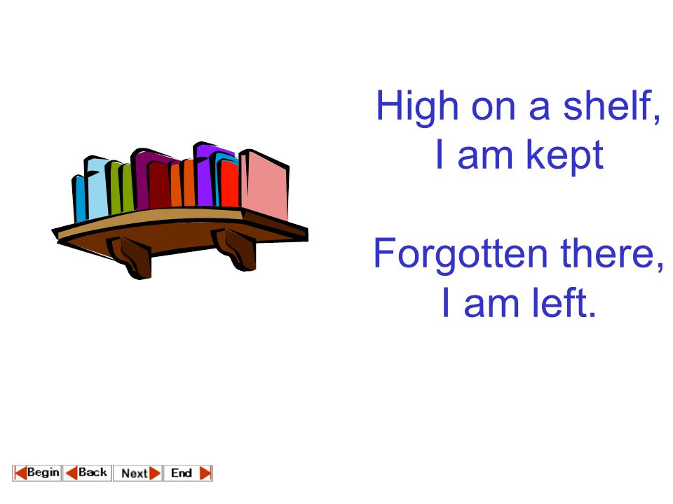 High on a shelf, I am kept Forgotten there, I am left.