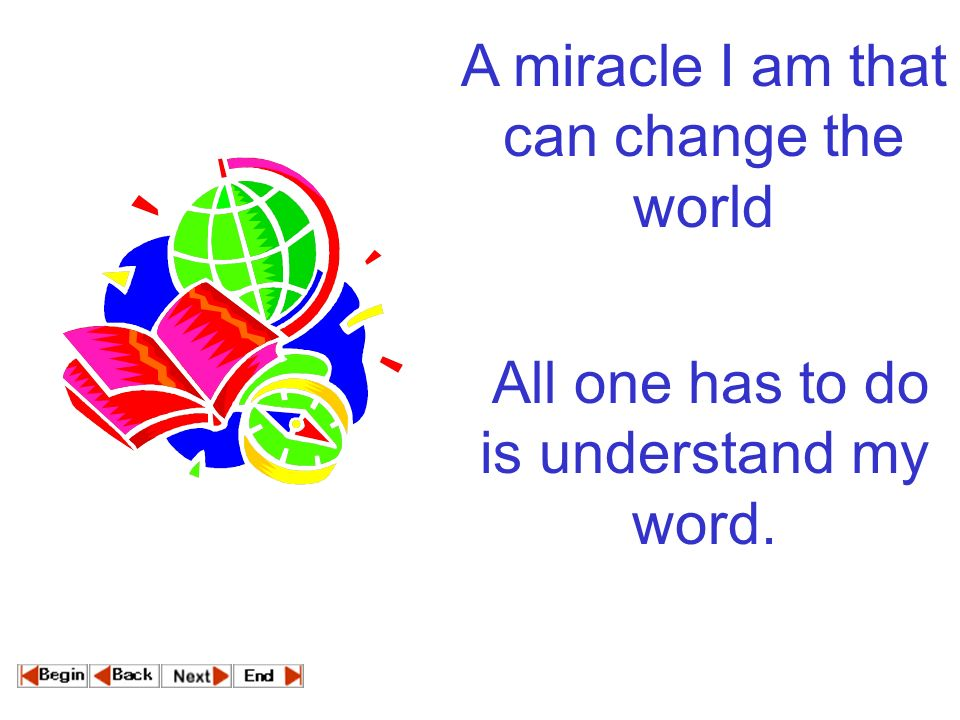A miracle I am that can change the world All one has to do is understand my word.