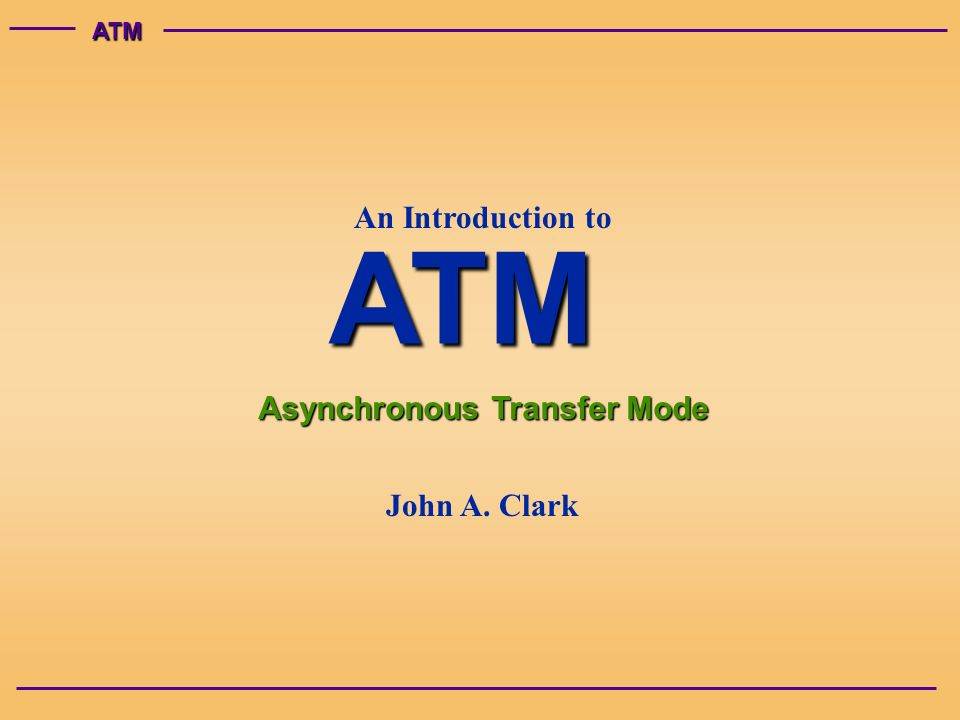 ATMATM Asynchronous Transfer Mode An Introduction to John A. Clark