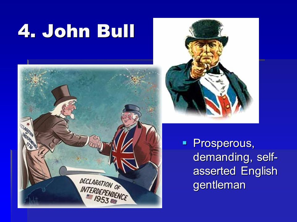 4. John Bull Prosperous, demanding, self- asserted English gentleman Prosperous, demanding, self- asserted English gentleman
