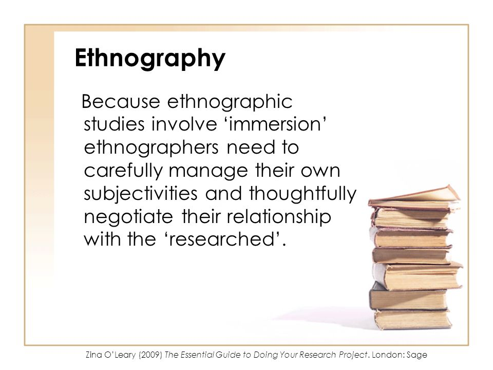 Ethnography Because ethnographic studies involve immersion ethnographers need to carefully manage their own subjectivities and thoughtfully negotiate