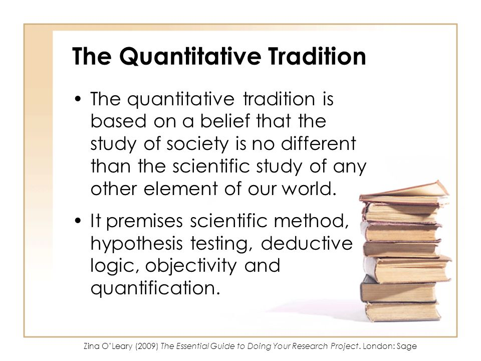 The Quantitative Tradition The quantitative tradition is based on a belief that the study of society is no different than the scientific study of any