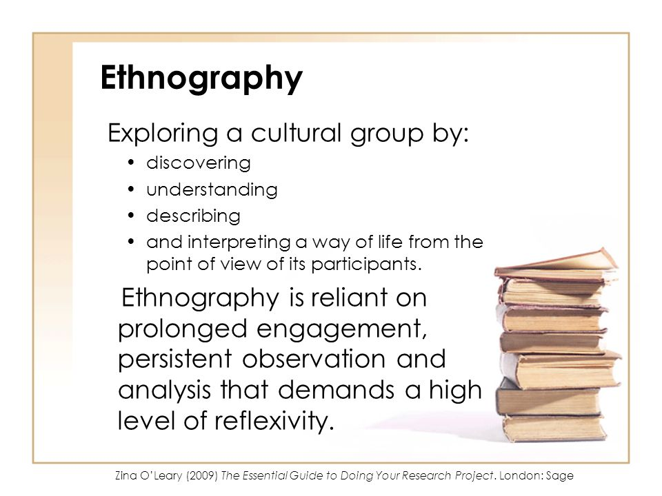 Ethnography Exploring a cultural group by: discovering understanding describing and interpreting a way of life from the point of view of its participa