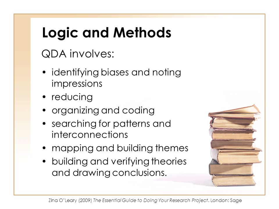 Logic and Methods QDA involves: identifying biases and noting impressions reducing organizing and coding searching for patterns and interconnections mapping and building themes building and verifying theories and drawing conclusions.