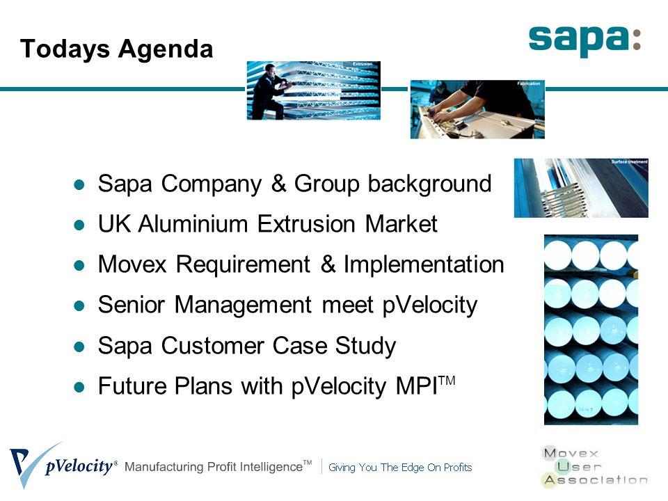 Todays Agenda Sapa Company & Group background UK Aluminium Extrusion Market Movex Requirement & Implementation Senior Management meet pVelocity Sapa Customer Case Study Future Plans with pVelocity MPI TM