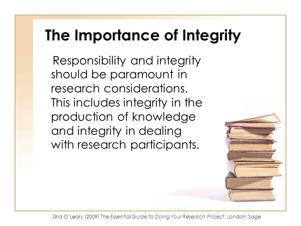 The Importance of Integrity Responsibility and integrity should be paramount in research considerations.