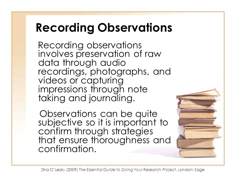Recording Observations Recording observations involves preservation of raw data through audio recordings, photographs, and videos or capturing impress