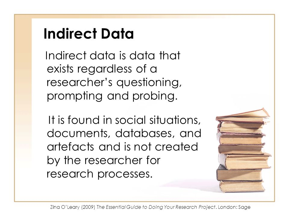 Indirect Data Indirect data is data that exists regardless of a researchers questioning, prompting and probing. It is found in social situations, docu
