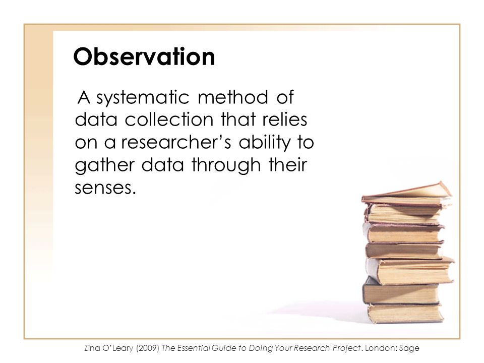 Observation A systematic method of data collection that relies on a researchers ability to gather data through their senses. Zina OLeary (2009) The Es