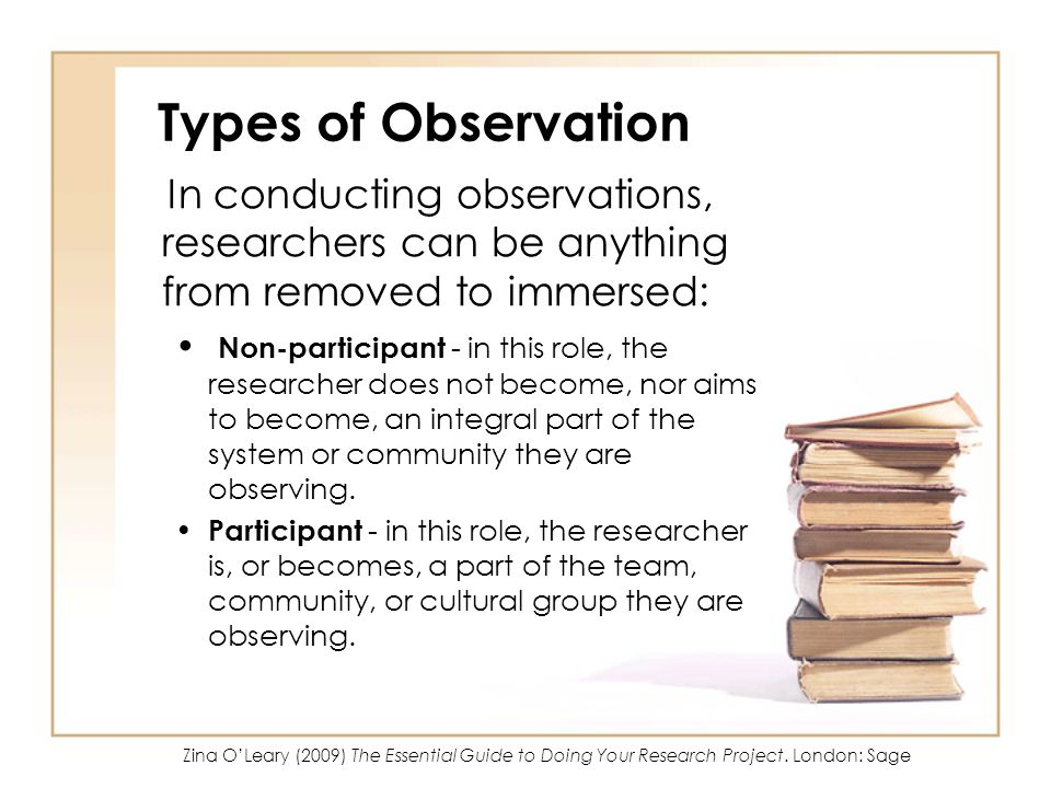 Types of Observation In conducting observations, researchers can be anything from removed to immersed: Non-participant - in this role, the researcher