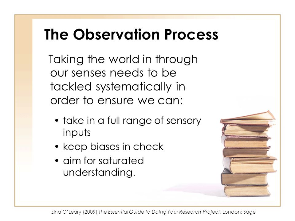 The Observation Process The collection of credible data through observation requires: thorough planning careful observation thoughtful recording reflexive review considered refinements appropriate analysis.