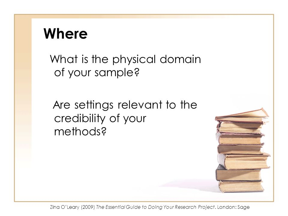 Where What is the physical domain of your sample? Are settings relevant to the credibility of your methods? Zina OLeary (2009) The Essential Guide to