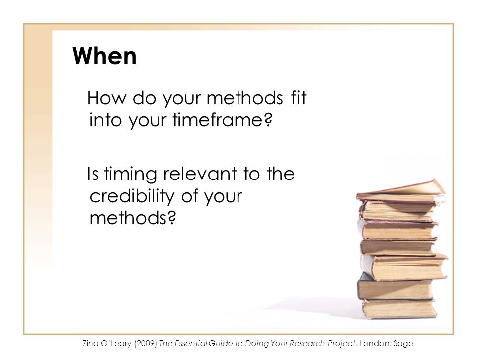 When How do your methods fit into your timeframe? Is timing relevant to the credibility of your methods? Zina OLeary (2009) The Essential Guide to Doi