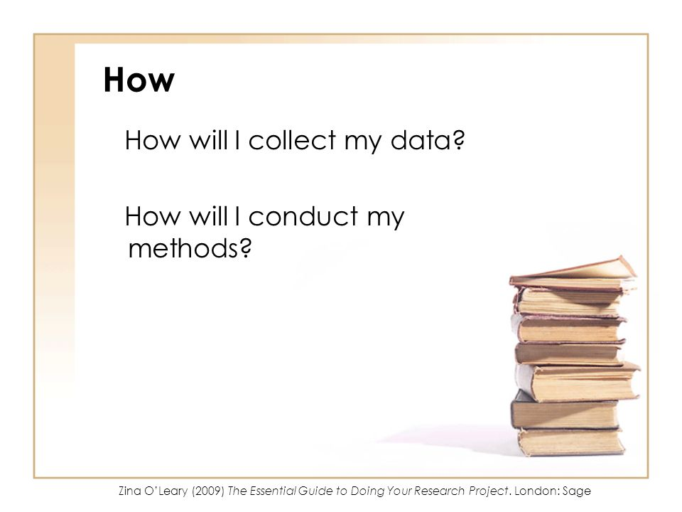 How How will I collect my data? How will I conduct my methods? Zina OLeary (2009) The Essential Guide to Doing Your Research Project. London: Sage