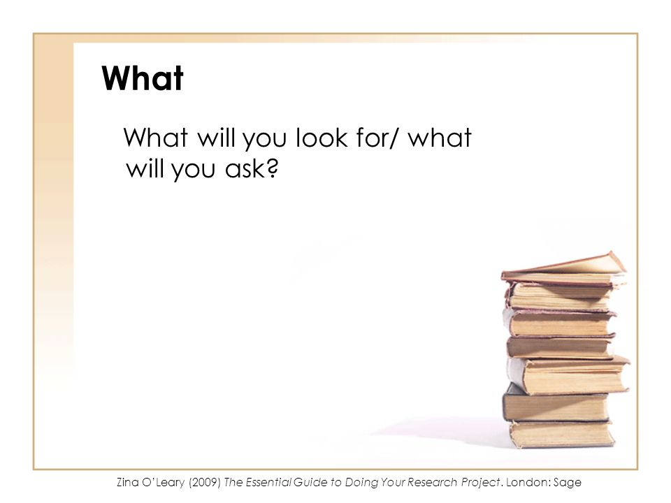 What What will you look for/ what will you ask? Zina OLeary (2009) The Essential Guide to Doing Your Research Project. London: Sage