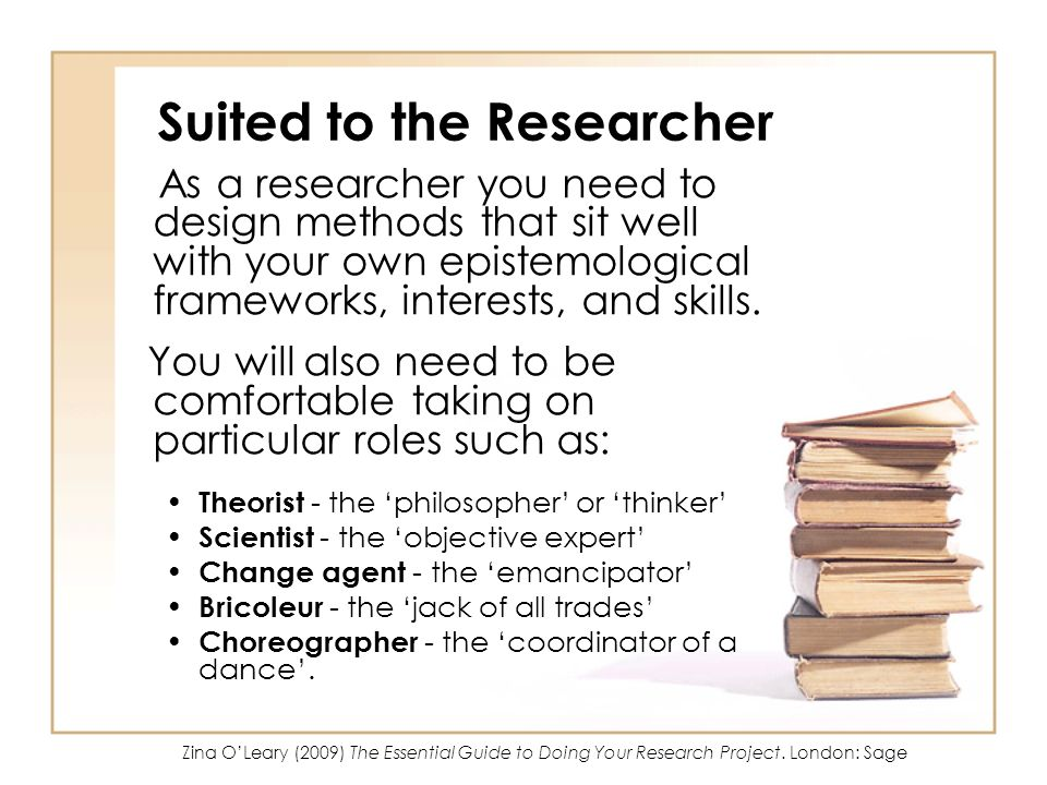Suited to the Researcher As a researcher you need to design methods that sit well with your own epistemological frameworks, interests, and skills. You